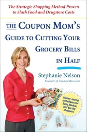 The Coupon Mom's Guide to Cutting Your Grocery Bills in Half - The Strategic Shopping Method Proven to Slash Food and Drugstore Costs ebook by Stephanie Nelson