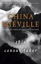 This Census-Taker - A Novel ebook by China Miéville