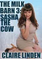 The Milk Barn 3: Sasha The Cow (Medical Lactation Erotica) - The Milk Barn, #3 ebook by Claire Linden