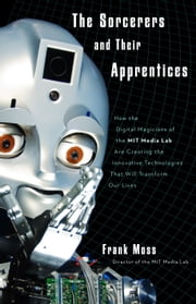 The Sorcerers and Their Apprentices - How the Digital Magicians of the MIT Media Lab Are Creating the Innovative Technologies That Will Transform Our Lives ebook by Frank Moss