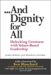 And Dignity for All - Unlocking Greatness with Values-Based Leadership ebook by James Despain,Jane Bodman Converse,Ken Blanchard