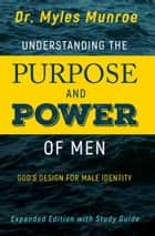 Understanding the Purpose and Power of Men - God's Design for Male Identity ebook by Myles Munroe