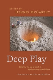Deep Play - Exploring the Use of Depth in Psychotherapy with Children ebook by Dennis McCarthy, Shaun McNiff, Sue Jennings,...