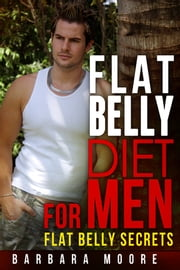 Flat Belly Diet For Men - Flat Belly Secrets ebook by Barbara Moore