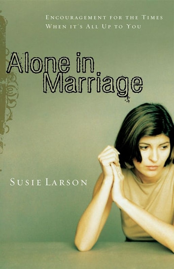 Alone in Marriage - Encouragement for the Times When It's All Up to You eBook by Susie Larson