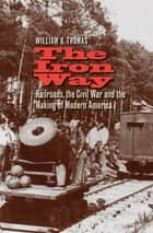 The Iron Way - Railroads, the Civil War, and the Making of Modern America ebook by William G. Thomas