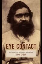 Eye Contact - Photographing Indigenous Australians ebook by Jane Lydon, Nicholas Thomas