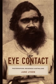 Eye Contact - Photographing Indigenous Australians ebook by Jane Lydon,Nicholas Thomas