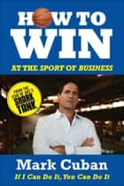 How to Win at the Sport of Business - If I Can Do It, You Can Do It ebook by Mark Cuban