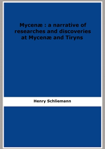 Mycenæ : a narrative of researches and discoveries at Mycenæ and Tiryns eBook by Henry Schliemann