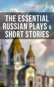 The Essential Russian Plays & Short Stories - Chekhov, Dostoevsky, Tolstoy, Gorky, Gogol & Others (Including Essays and Lectures on Russian Novelists) ebook by Nicholas Evrèinov, Denis Von Visin, Anton Chekhov,...