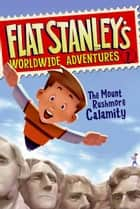 Flat Stanley's Worldwide Adventures #1: The Mount Rushmore Calamity ebook by Jeff Brown, Macky Pamintuan