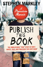 Publish This Book - The Unbelievable True Story of How I Wrote, Sold and Published This Very Book ebook by Stephen Markley