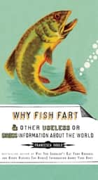 Why Fish Fart and Other Useless Or Gross Information About the World ebook by Francesca Gould