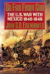 So Far from God - The U.S. War With Mexico, 1846-1848 ebook by John S.D. Eisenhower