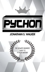 Python: The Ultimate Beginner's Guide To Python Mastery ebook by Jonathan S. Walker