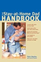 The Stay-at-Home Dad Handbook ebook by Peter Baylies,Jessica Toonkel