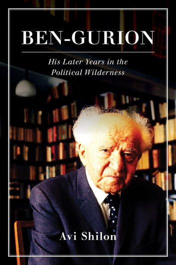 Ben-Gurion - His Later Years in the Political Wilderness ebook by Avi Shilon