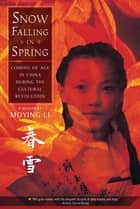 Snow Falling in Spring - Coming of Age in China During the Cultural Revolution ebook by Moying Li