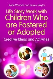 Life Story Work with Children Who are Fostered or Adopted - Creative Ideas and Activities ebook by Katie Wrench,Lesley Naylor