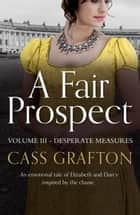 A Fair Prospect - Volume III - Desperate Measures ebook by Cass Grafton