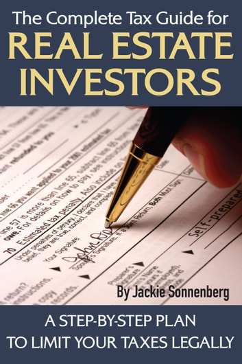The Complete Tax Guide for Real Estate Investors: A Step-By-Step Plan to Limit Your Taxes Legally ebook by Jackie Sonnenberg