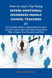 How to Land a Top-Paying Severe emotional disorders middle school teachers Job: Your Complete Guide to Opportunities, Resumes and Cover Letters, Interviews, Salaries, Promotions, What to Expect From Recruiters and More ebook by Bullock Paula