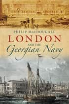 London and the Georgian Navy eBook by Philip MacDougall