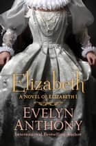 Elizabeth - A Novel of Elizabeth I ebook by Evelyn Anthony