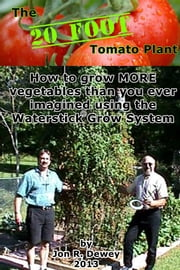 The 20 Foot Tomato Plant - How to grow MORE vegetables than you ever imagined ebook by Jon Dewey
