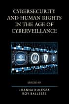Cybersecurity and Human Rights in the Age of Cyberveillance ebook by Joanna Kulesza, Roy Balleste