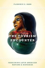 The Tourism Encounter - Fashioning Latin American Nations and Histories ebook by Florence Babb