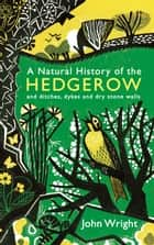 A Natural History of the Hedgerow: and ditches, dykes and dry stone walls ebook by John Wright