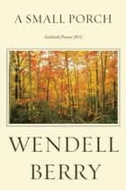 A Small Porch - Sabbath Poems 2014 and 2015 ebook by Wendell Berry