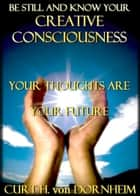Be Still and Know Your Creative Consciousness ebook by Curt H. von Dornheim