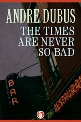 The Times Are Never So Bad - A Novella and Eight Short Stories ebook by Andre Dubus