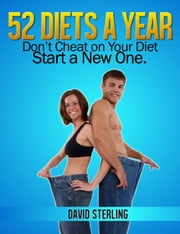 52 Diets a Year - Don't Cheat on Your Diet - Start a New One ebook by David Sterling