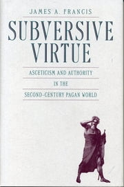 Subversive Virtue - Asceticism and Authority in the Second-Century Pagan World ebook by James  A. Francis