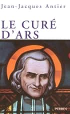 Le curé d'Ars eBook by Jean-Jacques ANTIER