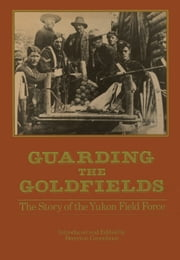 Guarding the Goldfields - The story of the Yukon Field Force ebook by Brereton Greenhous