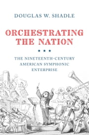 Orchestrating the Nation: The Nineteenth-Century American Symphonic Enterprise ebook by Douglas Shadle