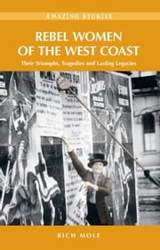Rebel Women of the West Coast: Their Triumphs, Tragedies and Lasting Legacies ebook by Rich Mole