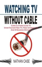 Watching TV Without Cable - Cord Cutters Guide To Over-The-Air Free TV, Free Internet TV And Streaming Devices ebook by Nathan Case