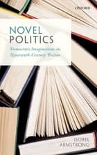 Novel Politics - Democratic Imaginations in Nineteenth-Century Fiction ebook by Isobel Armstrong