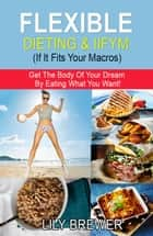 Flexible Dieting & IIFYM (If It Fits Your Macros) ebook by Lily Brewer