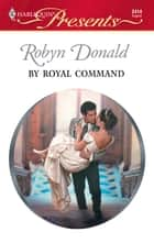 By Royal Command - A Contemporary Royal Romance ebook by Robyn Donald