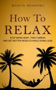 How to Relax - Stop Being Busy, Take a Break and Get Better Results While Doing Less ebook by Martin Meadows