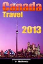 Canada Travel 2013 ebook by P Maldonado