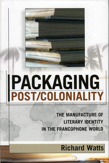 Packaging Post/Coloniality - The Manufacture of Literary Identity in the Francophone World ebook by Richard Watts