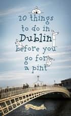 20 Things To Do In Dublin Before You Go For a Pint - A Guide to Dublin's Top Attractions ebook by Colin Murphy, Donal O'Dea
